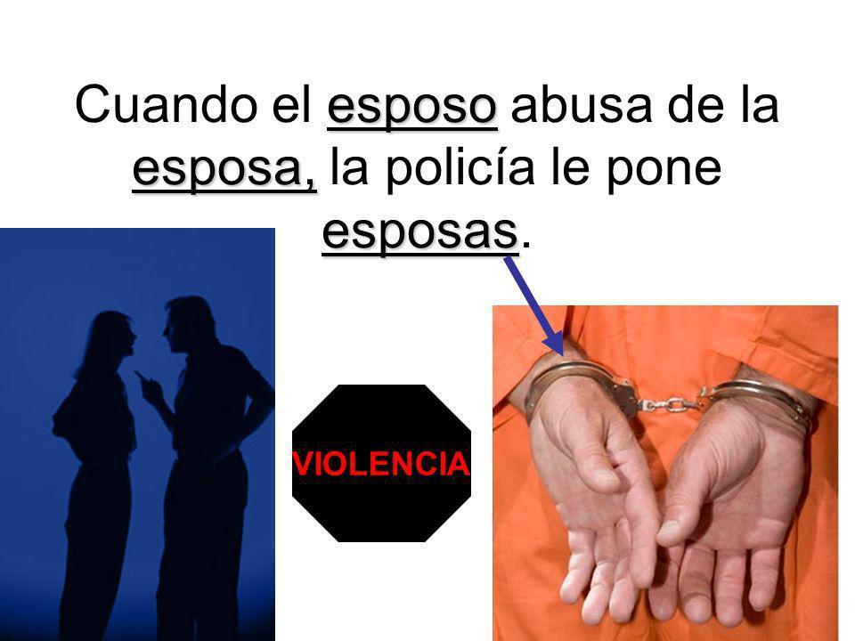 esposo esposa, esposas Cuando el esposo abusa de la esposa, la policía le pone esposas. VIOLENCIA