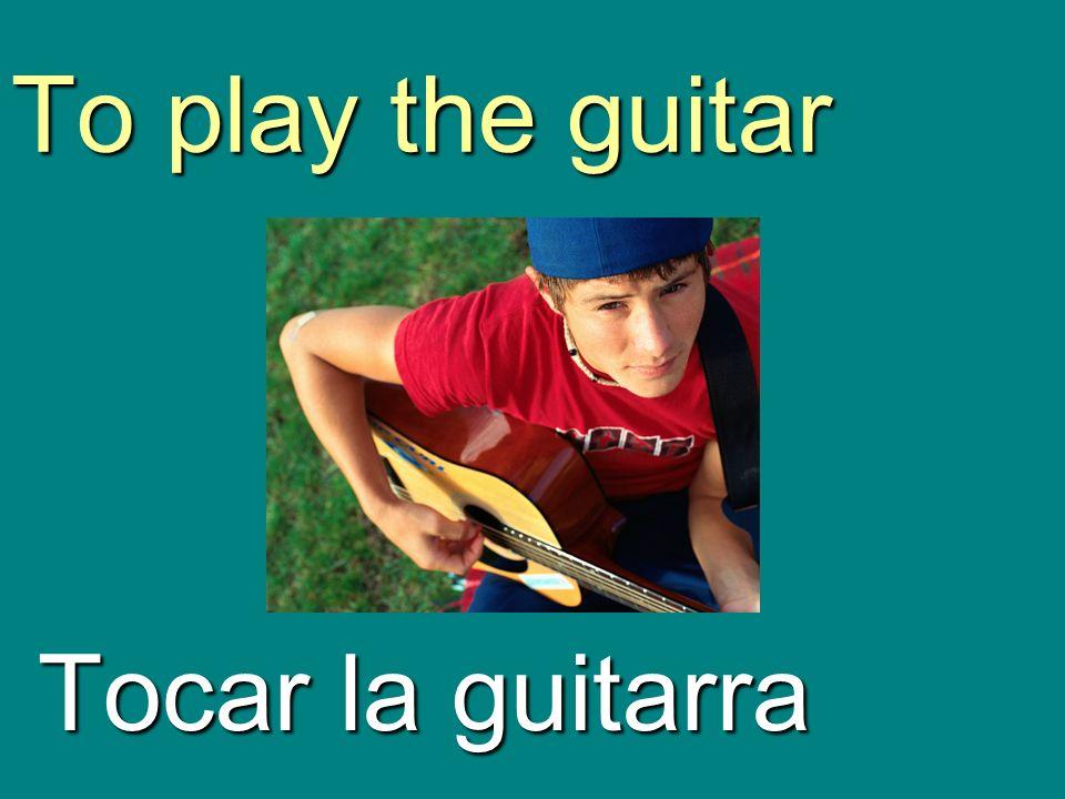 To play the guitar Tocar la guitarra