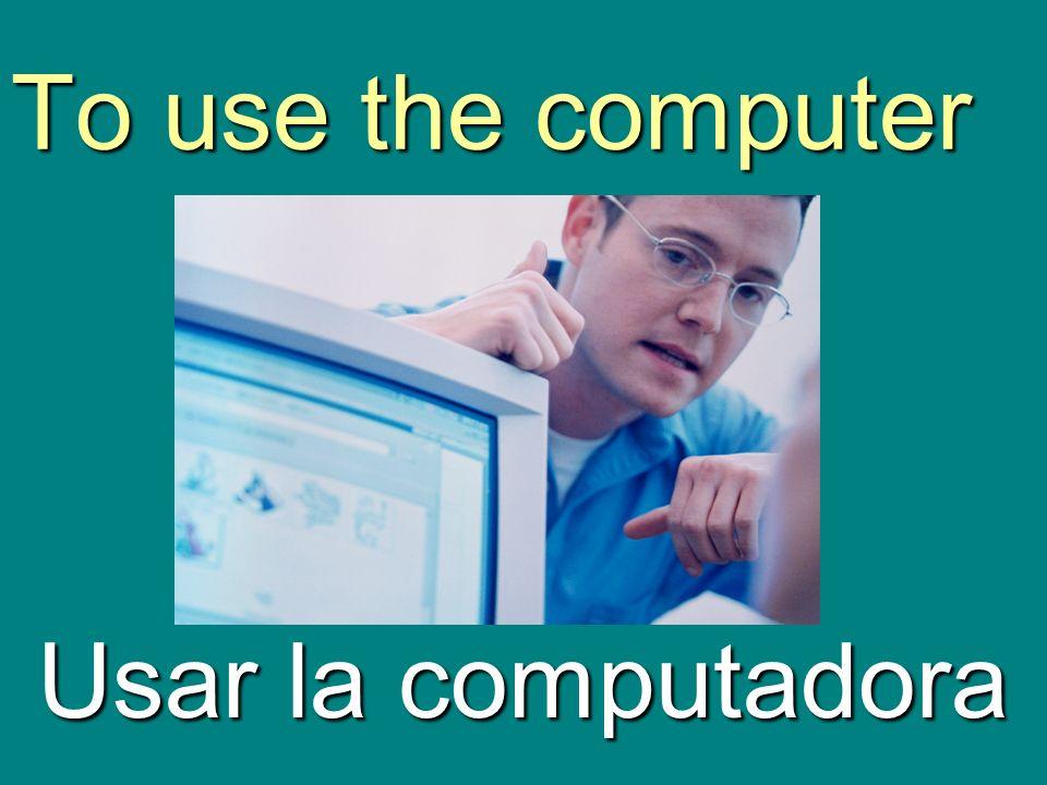 To use the computer Usar la computadora