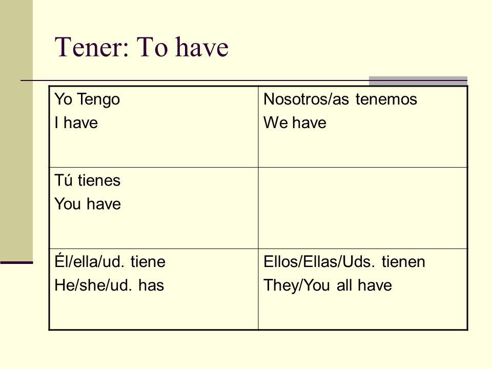 Tener: To have Yo Tengo I have Nosotros/as tenemos We have Tú tienes You have Él/ella/ud. tiene He/she/ud. has Ellos/Ellas/Uds. tienen They/You all ha