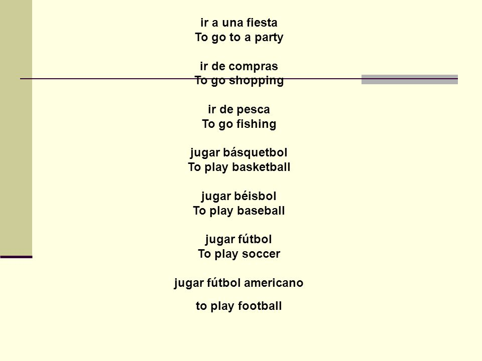 ir a una fiesta To go to a party ir de compras To go shopping ir de pesca To go fishing jugar básquetbol To play basketball jugar béisbol To play baseball jugar fútbol To play soccer jugar fútbol americano to play football