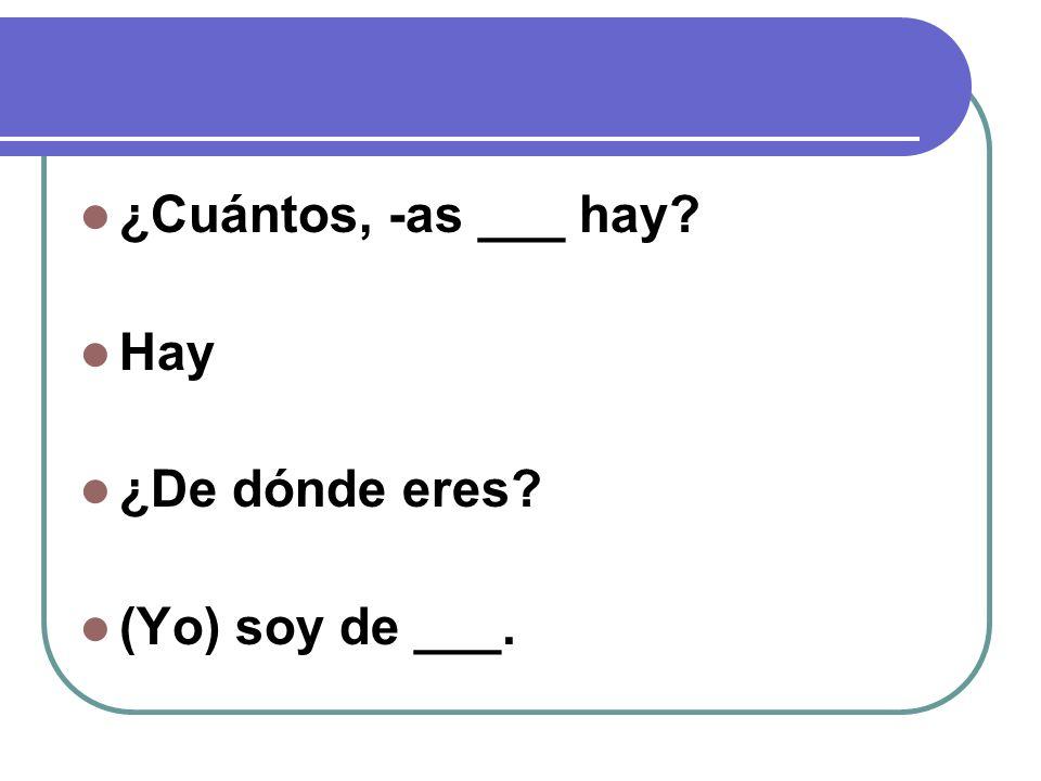 ¿Cuántos, -as ___ hay? Hay ¿De dónde eres? (Yo) soy de ___.