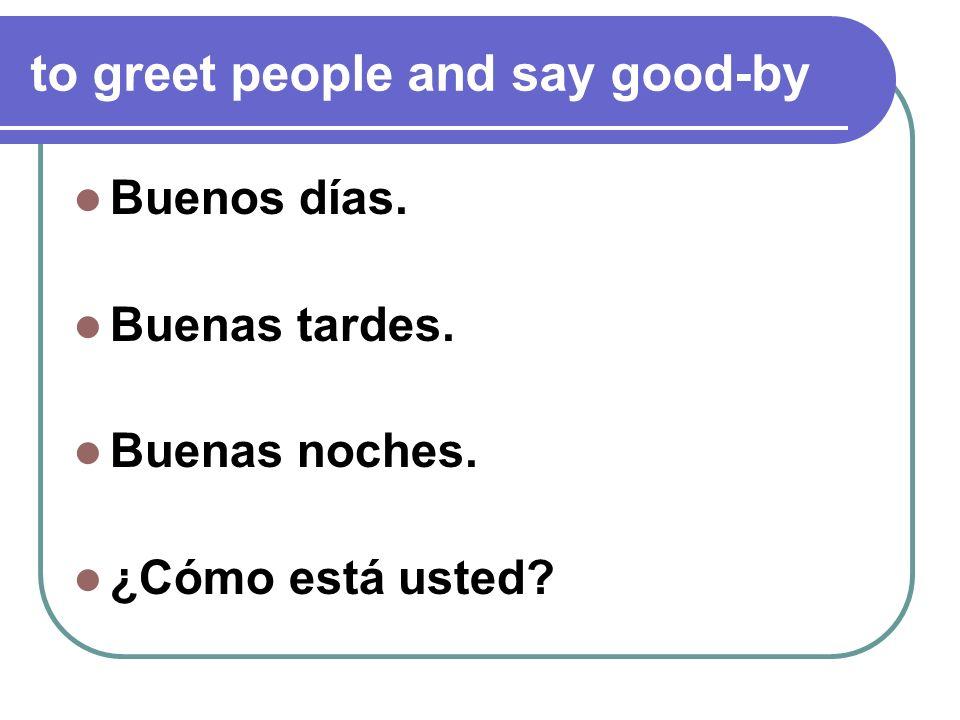 to greet people and say good-by Buenos días. Buenas tardes. Buenas noches. ¿Cómo está usted