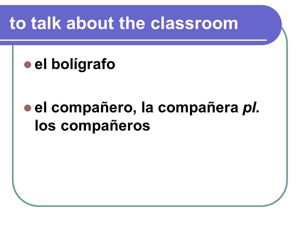 to talk about the classroom el bolígrafo el compañero, la compañera pl. los compañeros