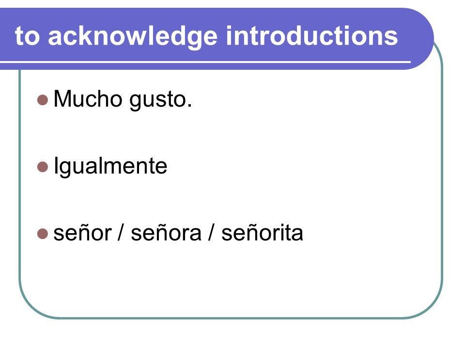 to acknowledge introductions Mucho gusto. Igualmente señor / señora / señorita
