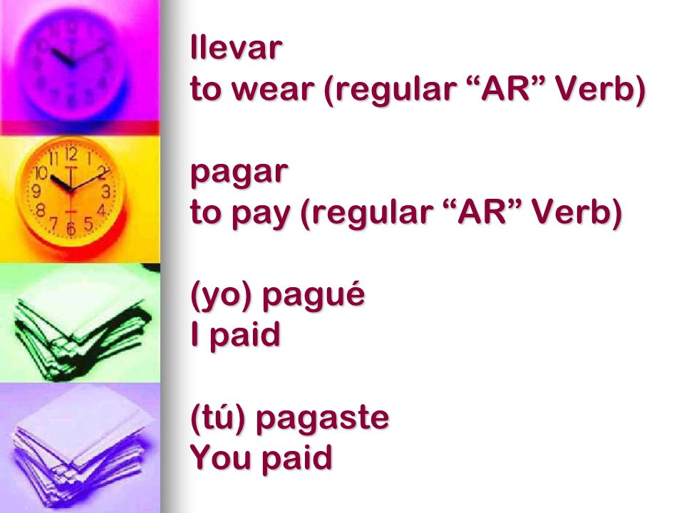 llevar to wear (regular AR Verb) pagar to pay (regular AR Verb) (yo) pagué I paid (tú) pagaste You paid