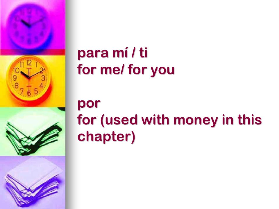 para mí / ti for me/ for you por for (used with money in this chapter)