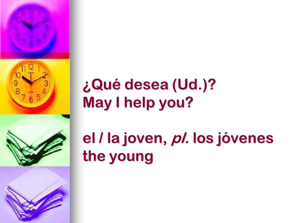 ¿Qué desea (Ud.) May I help you el / la joven, pl. los jóvenes the young