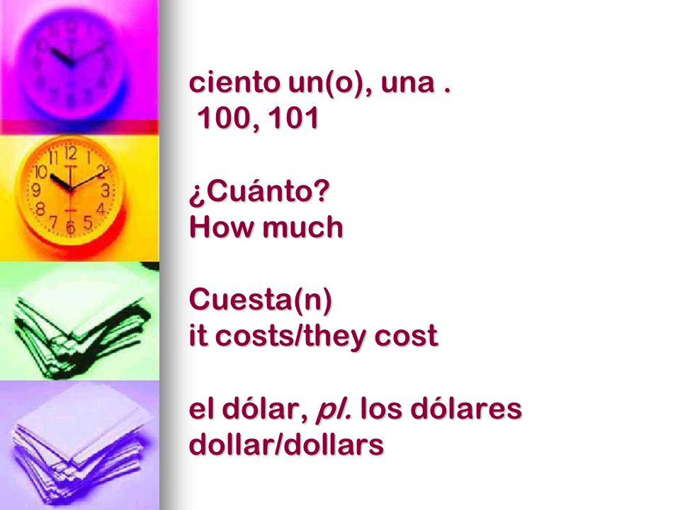 ciento un(o), una. 100, 101 ¿Cuánto? How much Cuesta(n) it costs/they cost el dólar, pl. los dólares dollar/dollars