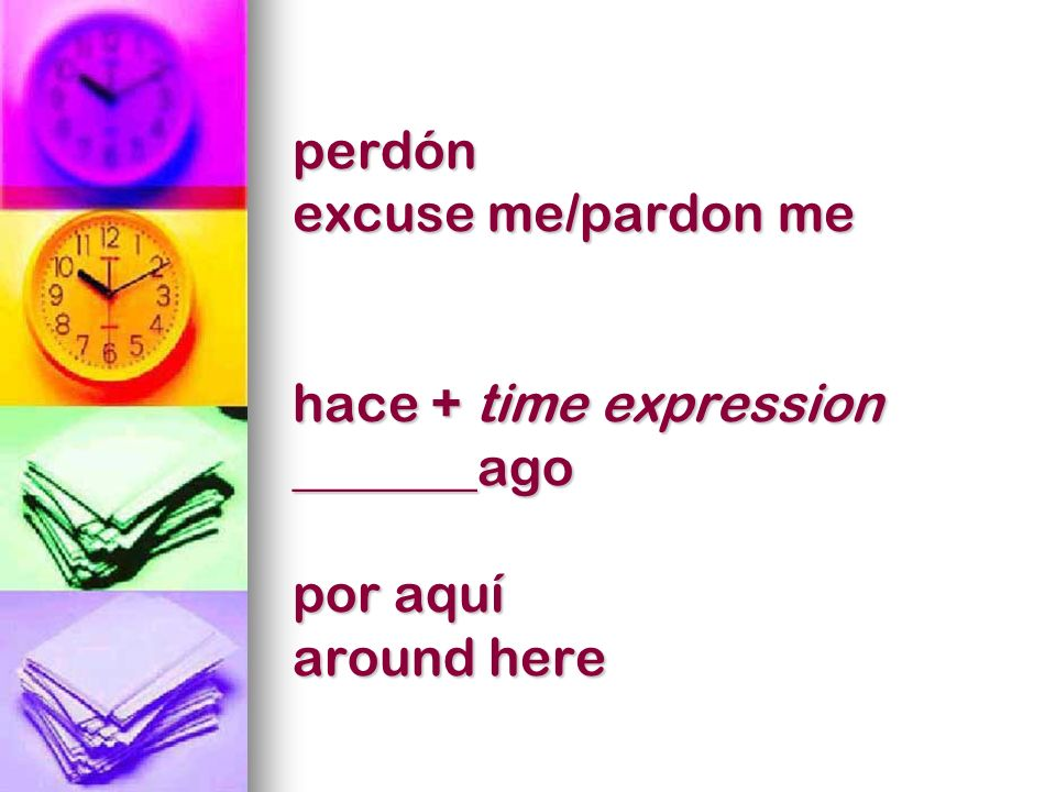 perdón excuse me/pardon me hace + time expression _______ago por aquí around here