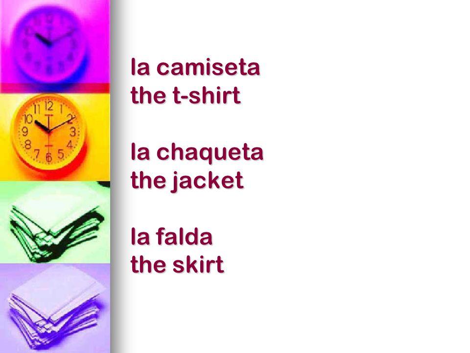 la camiseta the t-shirt la chaqueta the jacket la falda the skirt