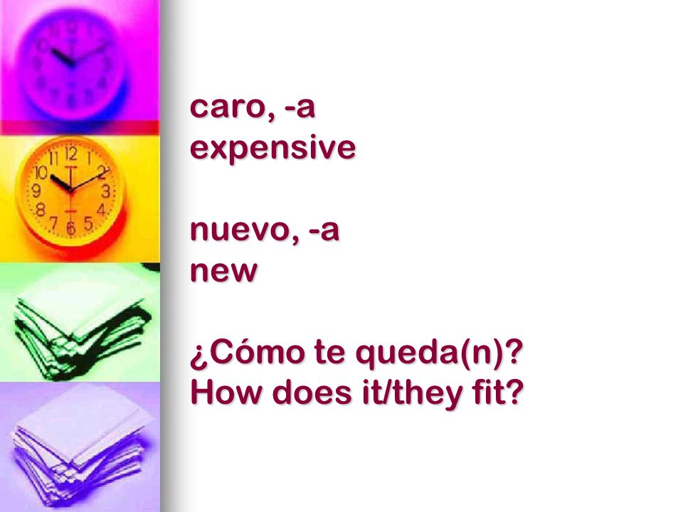 caro, -a expensive nuevo, -a new ¿Cómo te queda(n)? How does it/they fit?