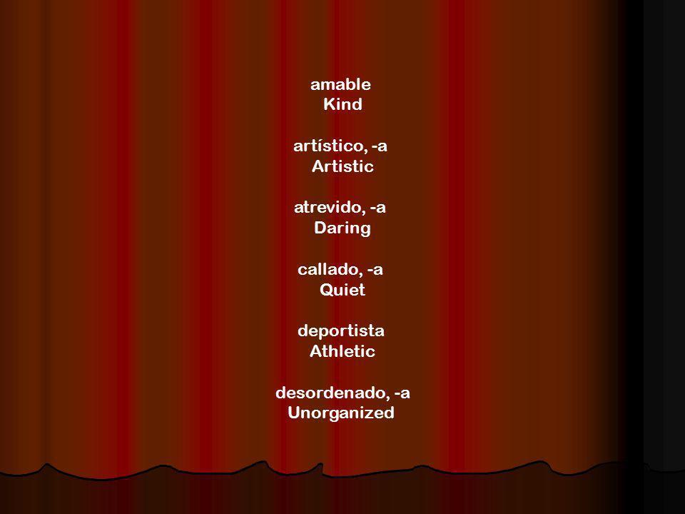amable Kind artístico, -a Artistic atrevido, -a Daring callado, -a Quiet deportista Athletic desordenado, -a Unorganized
