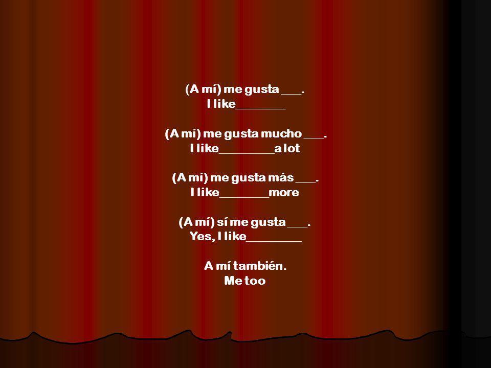 (A mí) me gusta ___. I like________ (A mí) me gusta mucho ___.