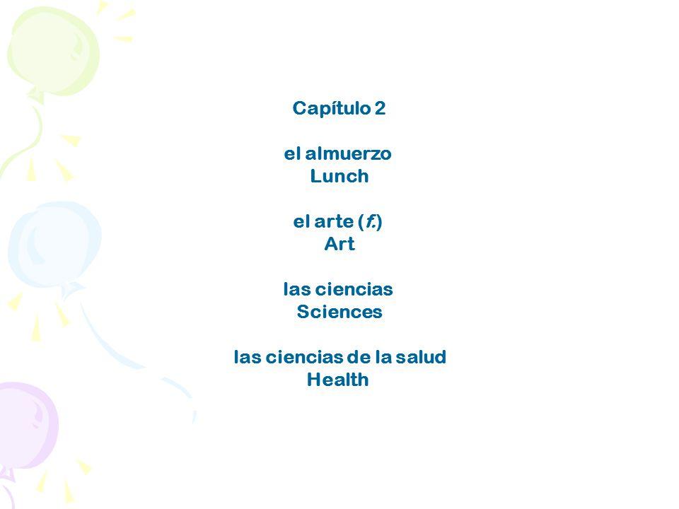 Capítulo 2 el almuerzo Lunch el arte (f.) Art las ciencias Sciences las ciencias de la salud Health