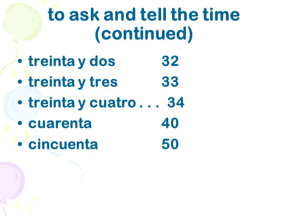 to ask and tell the time (continued) treinta y dos 32 treinta y tres 33 treinta y cuatro...