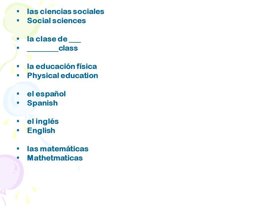 las ciencias sociales Social sciences la clase de ___ ________class la educación física Physical education el español Spanish el inglés English las matemáticas Mathetmaticas