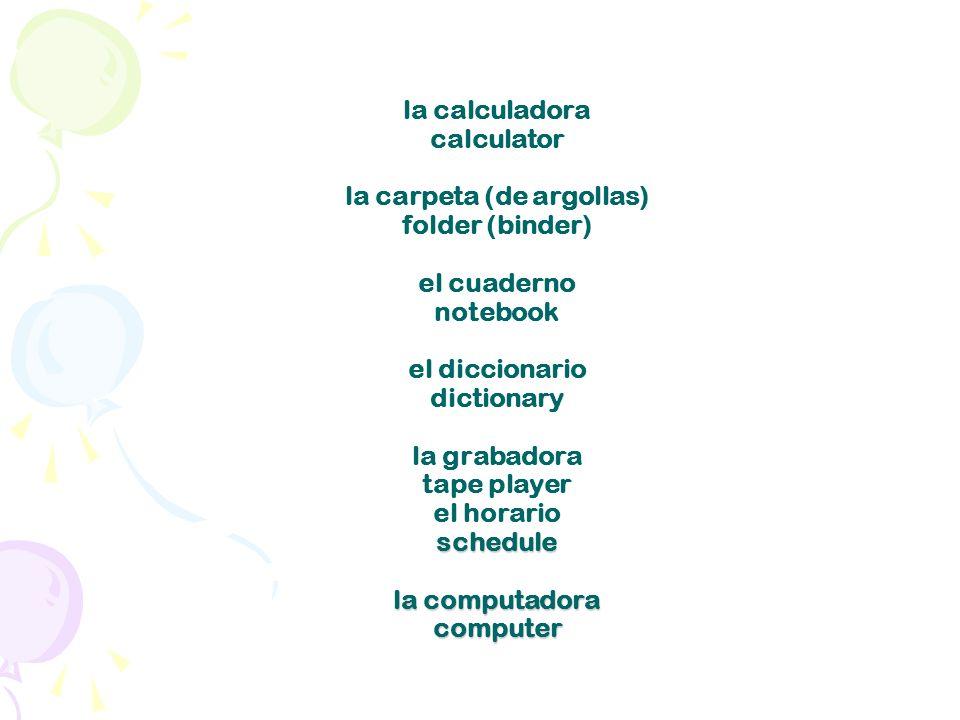 schedule la computadora computer la calculadora calculator la carpeta (de argollas) folder (binder) el cuaderno notebook el diccionario dictionary la grabadora tape player el horario schedule la computadora computer