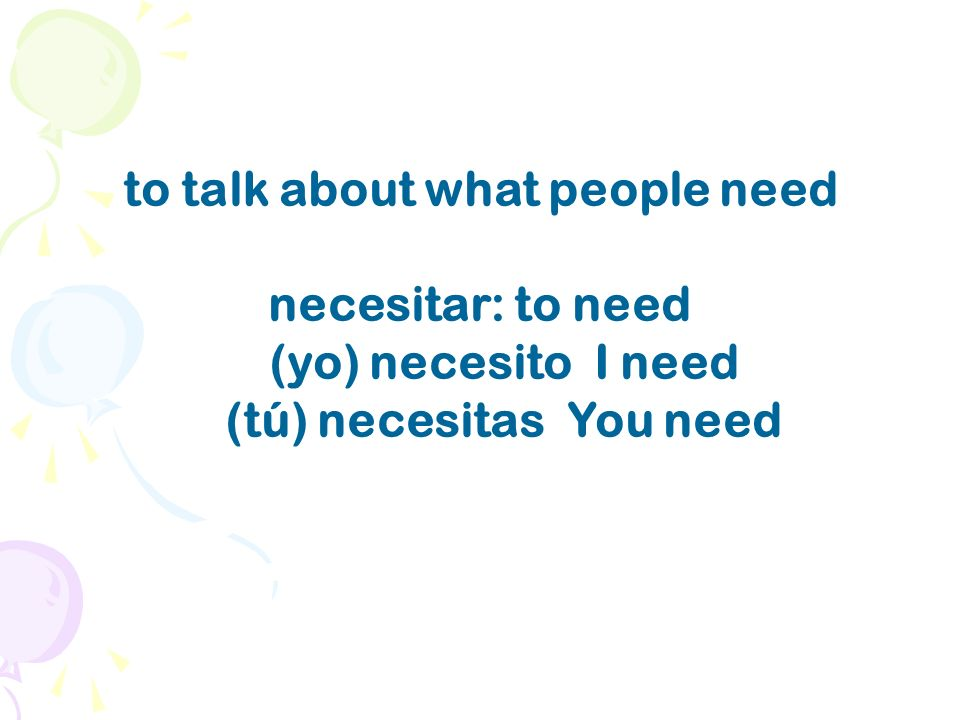 to talk about what people need necesitar: to need (yo) necesito I need (tú) necesitas You need