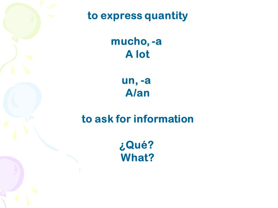 to express quantity mucho, -a A lot un, -a A/an to ask for information ¿Qué? What?