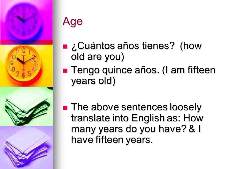 Age ¿Cuántos años tienes? (how old are you) ¿Cuántos años tienes? (how old are you) Tengo quince años. (I am fifteen years old) Tengo quince años. (I