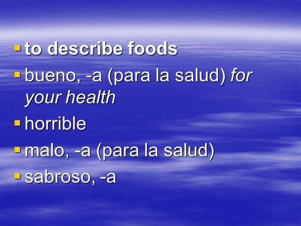 to describe foods to describe foods bueno, -a (para la salud) for your health bueno, -a (para la salud) for your health horrible horrible malo, -a (para la salud) malo, -a (para la salud) sabroso, -a sabroso, -a