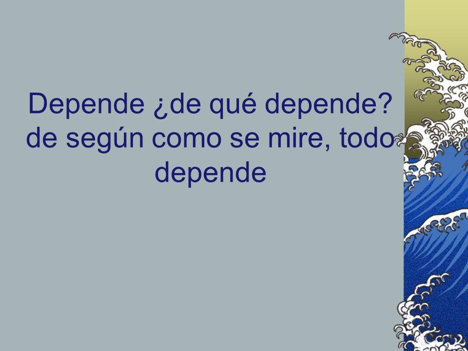 Depende ¿de qué depende? de según como se mire, todo depende