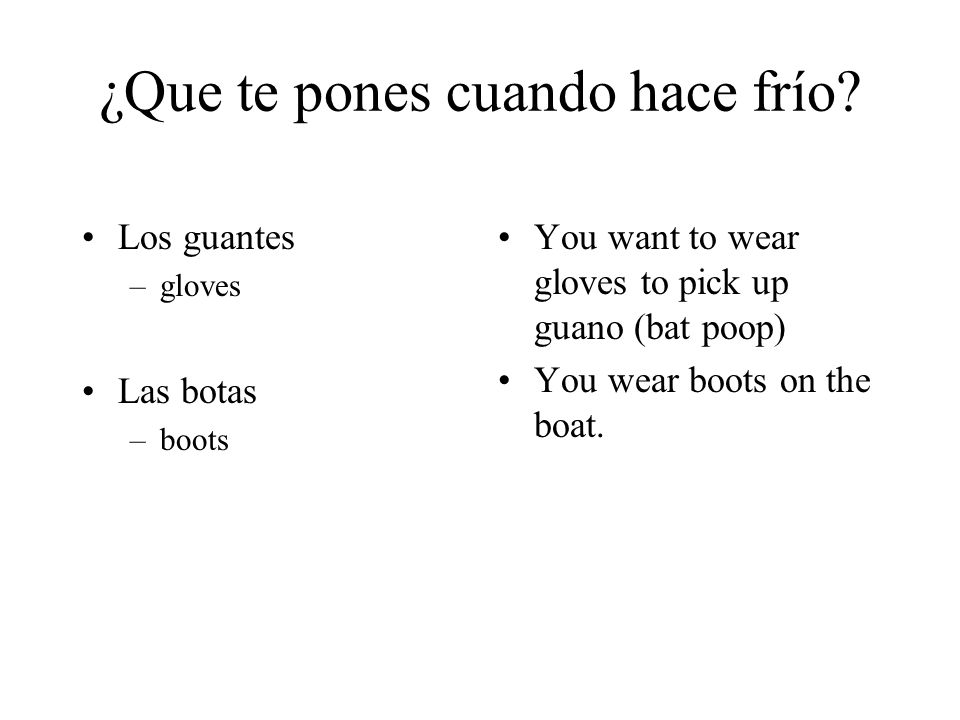 ¿Que te pones cuando hace frío? Los guantes –gloves Las botas –boots You want to wear gloves to pick up guano (bat poop) You wear boots on the boat.