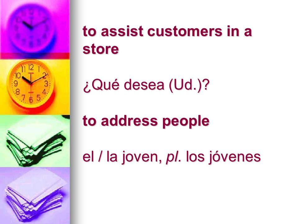 to assist customers in a store ¿Qué desea (Ud.) to address people el / la joven, pl. los jóvenes