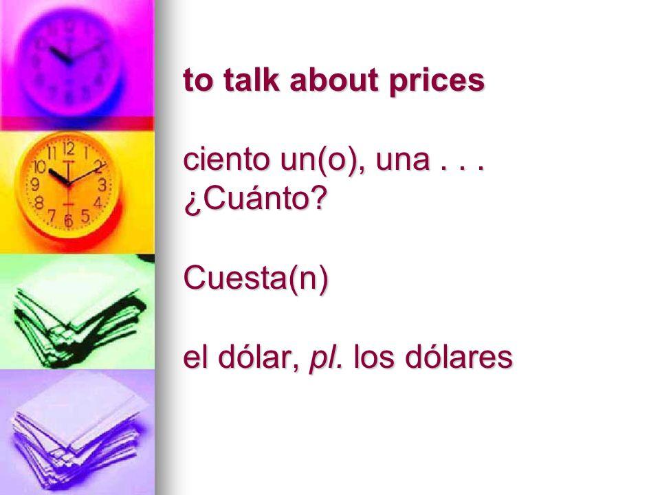 to talk about prices ciento un(o), una... ¿Cuánto? Cuesta(n) el dólar, pl. los dólares