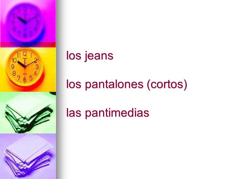 los jeans los pantalones (cortos) las pantimedias
