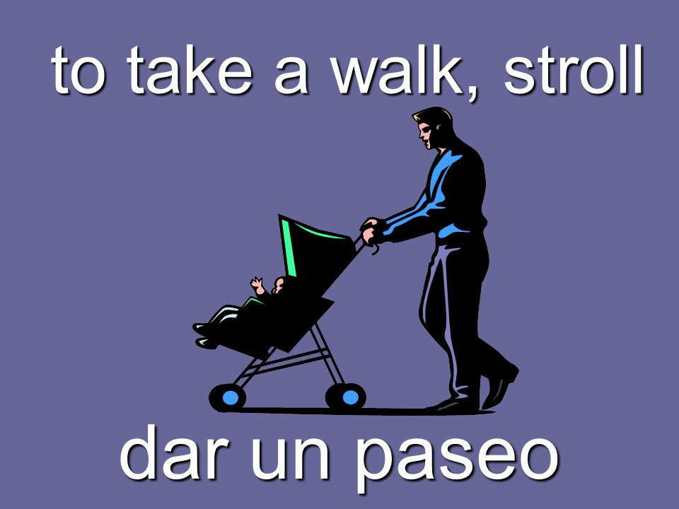 to take a walk, stroll dar un paseo