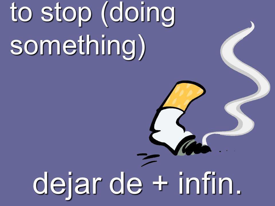 to stop (doing something) dejar de + infin.