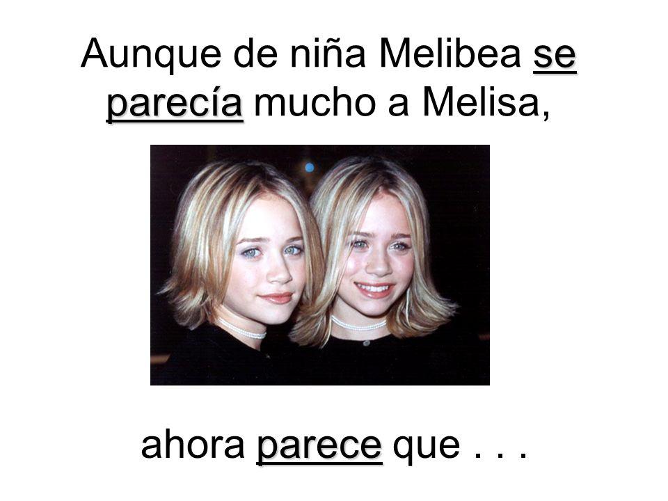se parecía Aunque de niña Melibea se parecía mucho a Melisa, parece ahora parece que...