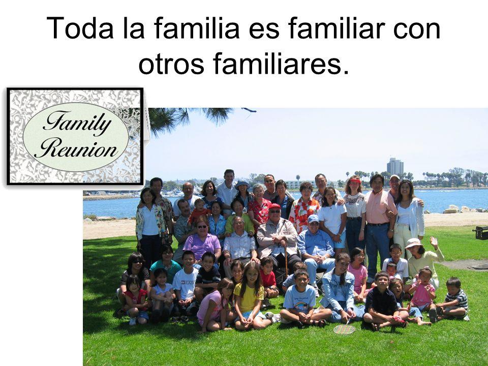 Toda la familia es familiar con otros familiares.