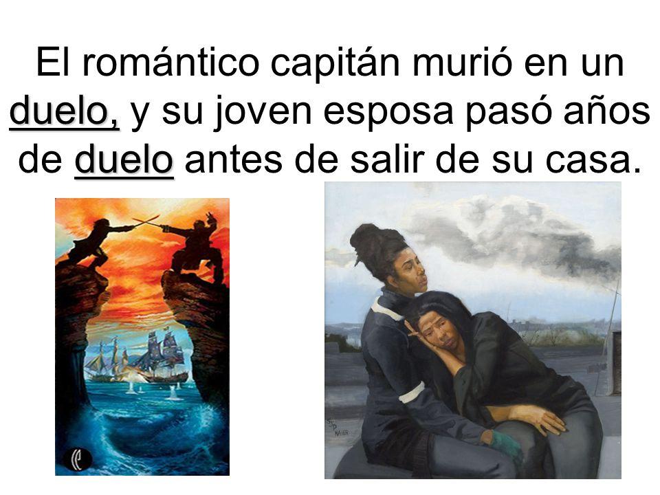duelo, duelo El romántico capitán murió en un duelo, y su joven esposa pasó años de duelo antes de salir de su casa.