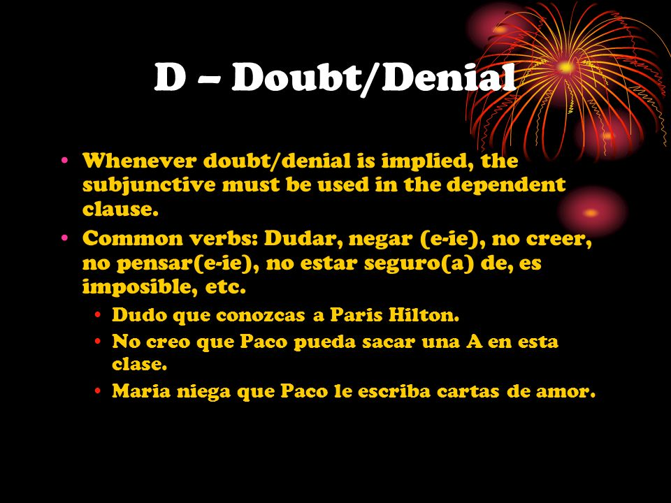 D – Doubt/Denial Whenever doubt/denial is implied, the subjunctive must be used in the dependent clause. Common verbs: Dudar, negar (e-ie), no creer,