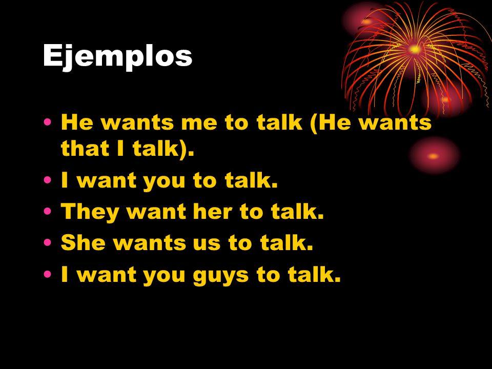 Ejemplos He wants me to talk (He wants that I talk). I want you to talk. They want her to talk. She wants us to talk. I want you guys to talk.
