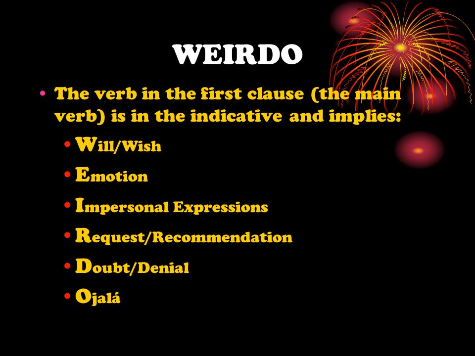WEIRDO The verb in the first clause (the main verb) is in the indicative and implies: W ill/Wish E motion I mpersonal Expressions R equest/Recommendat