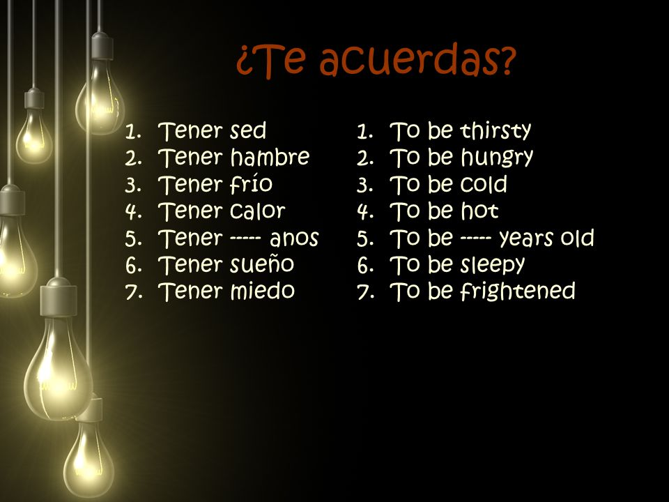 ¿Te acuerdas? 1.Tener sed 2.Tener hambre 3.Tener frío 4.Tener calor 5.Tener ----- anos 6.Tener sueño 7.Tener miedo 1.To be thirsty 2.To be hungry 3.To