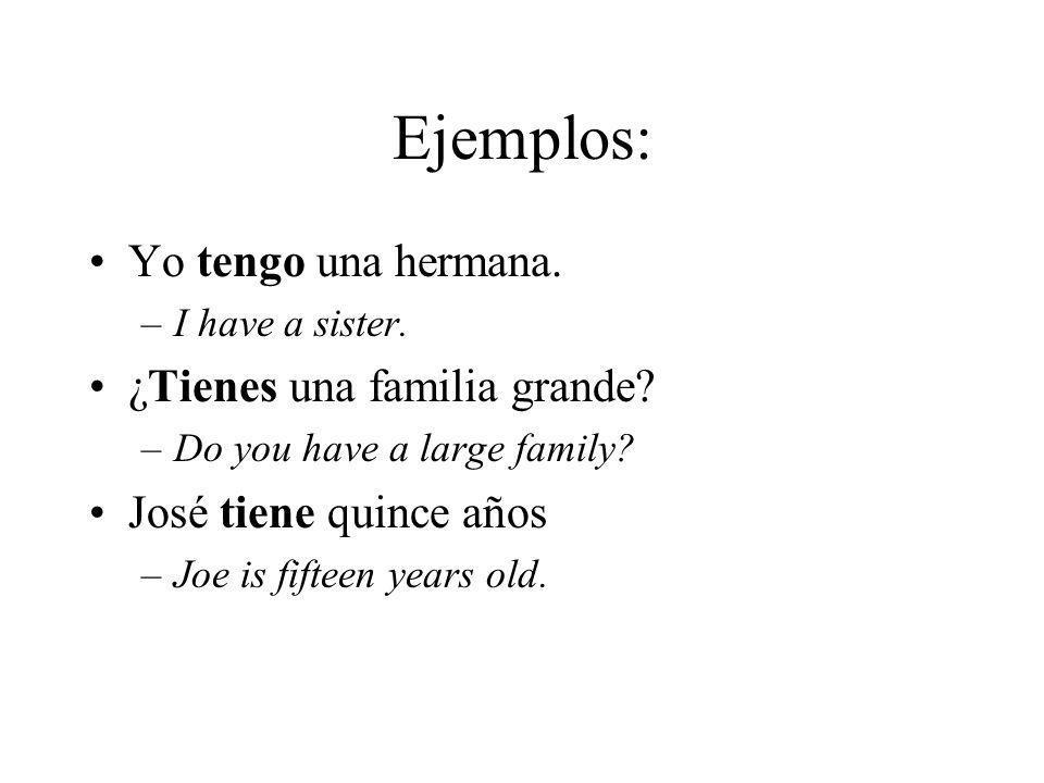 Ejemplos: Yo tengo una hermana. –I have a sister. ¿Tienes una familia grande? –Do you have a large family? José tiene quince años –Joe is fifteen year