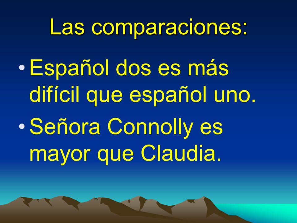 Las comparaciones: Español dos es más difícil que español uno. Señora Connolly es mayor que Claudia.