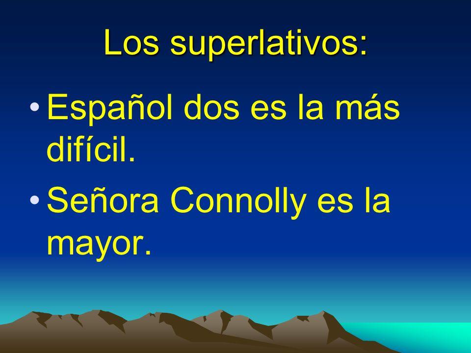 Los superlativos: Español dos es la más difícil. Señora Connolly es la mayor.