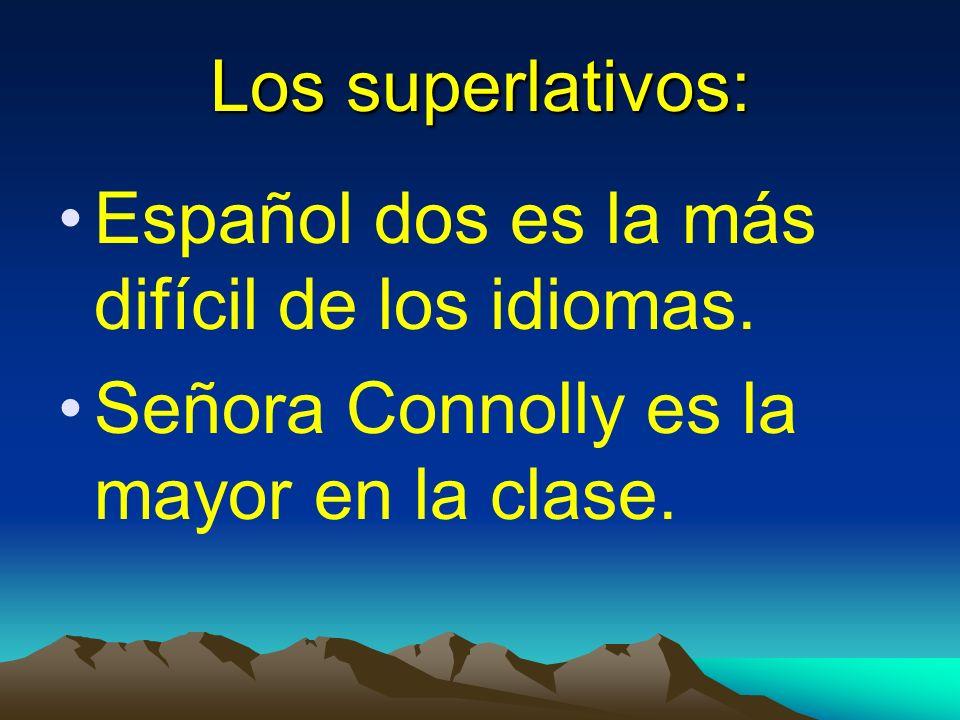 Los superlativos: Español dos es la más difícil de los idiomas. Señora Connolly es la mayor en la clase.