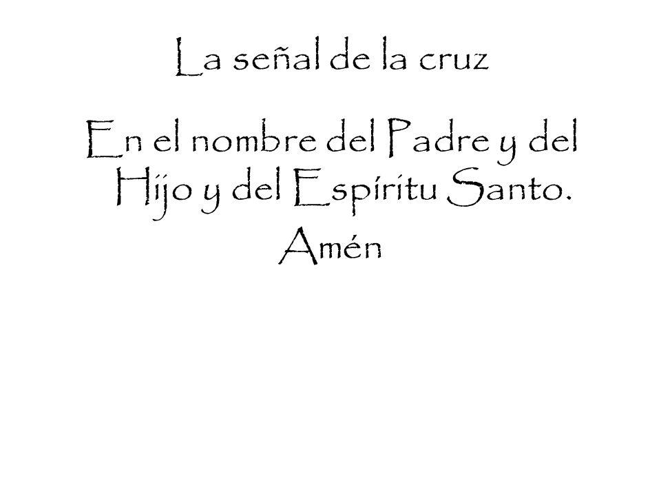 La señal de la cruz En el nombre del Padre y del Hijo y del Espíritu Santo. Amén
