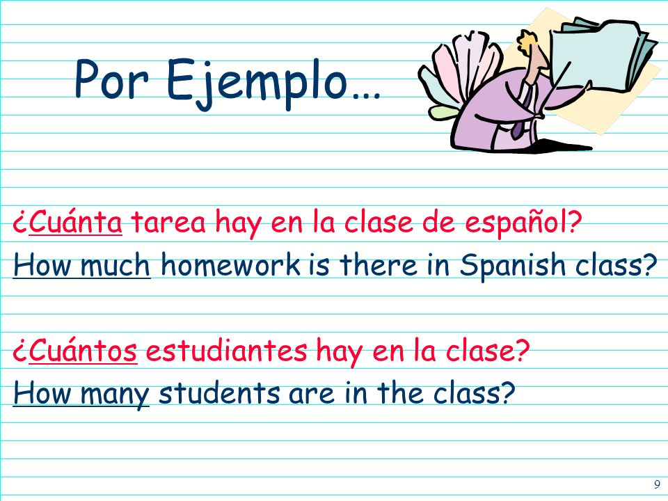 9 ¿Cuánta tarea hay en la clase de español.How much homework is there in Spanish class.