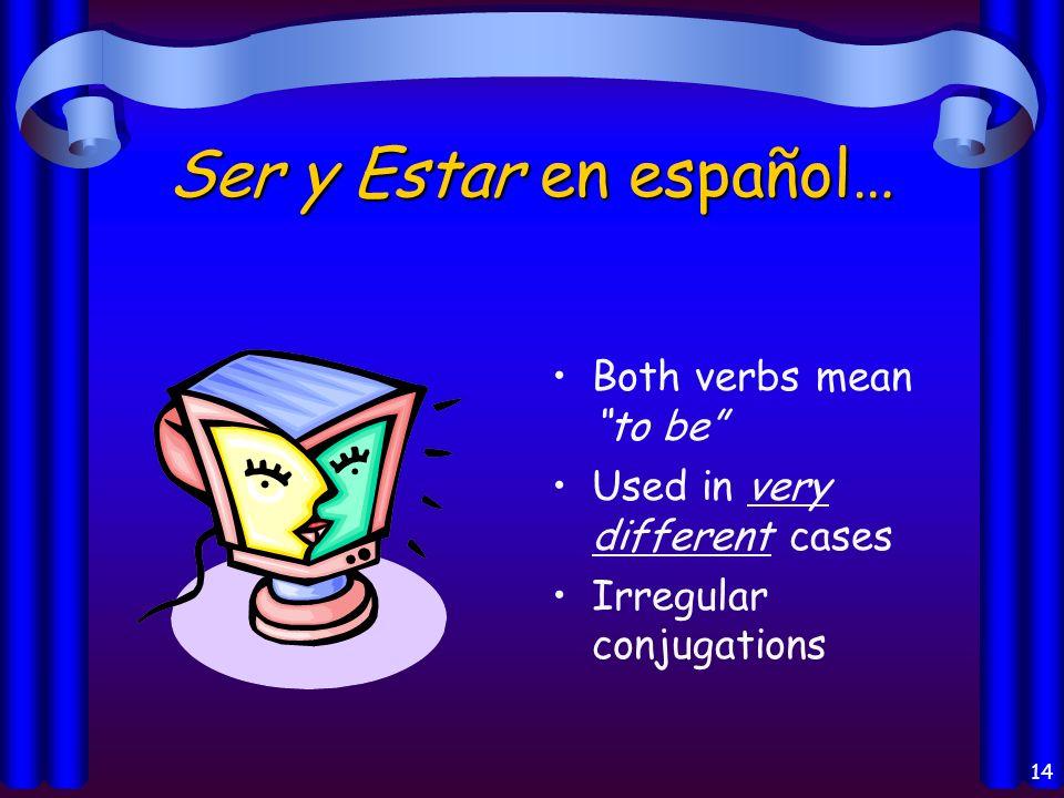 14 Ser y Estar en español… Both verbs mean to be Used in very different cases Irregular conjugations