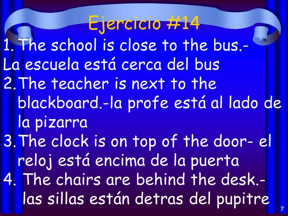 Ejercicio #14 7 1.The school is close to the bus.- La escuela está cerca del bus 2.The teacher is next to the blackboard.-la profe está al lado de la pizarra 3.The clock is on top of the door- el reloj está encima de la puerta 4.
