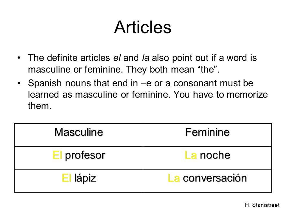 H. Stanistreet Articles The definite articles el and la also point out if a word is masculine or feminine. They both mean the. Spanish nouns that end