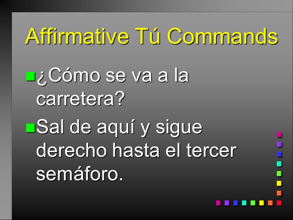 Affirmative Tú Commands n Hacer, Ser, and Ir have irregular tú command forms that must be memorized: n haz, sé, ve
